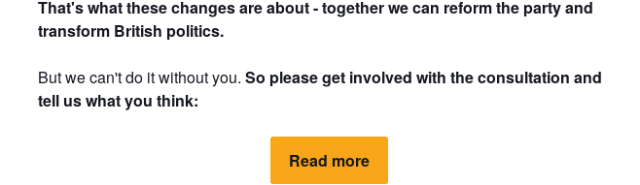 "Screenshot of email saying ""That's what these changes are about - together we can reform the party and transform British politics.  But we can't do it without you. So please get involved with the consultation and tell us what you think: Read more"""